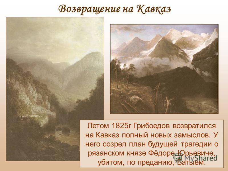 Летом 1825 г Грибоедов возвратился на Кавказ полный новых замыслов. У него созрел план будущей трагедии о рязанском князе Фёдоре Юрьевиче, убитом, по преданию, Батыем. Возвращение на Кавказ