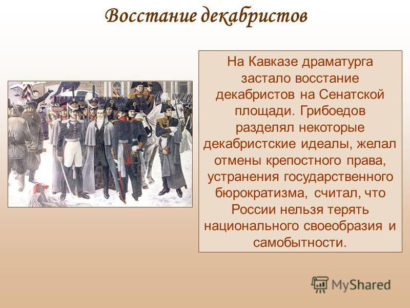 На Кавказе драматурга застало восстание декабристов на Сенатской площади. Грибоедов разделял некоторые декабристские идеалы, желал отмены крепостного права, устранения государственного бюрократизма, считал, что России нельзя терять национального свое
