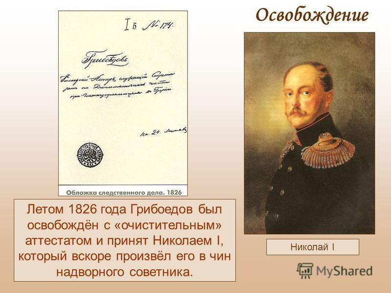 Николай I Летом 1826 года Грибоедов был освобождён с «очистительным» аттестатом и принят Николаем I, который вскоре произвёл его в чин надворного советника. Освобождение