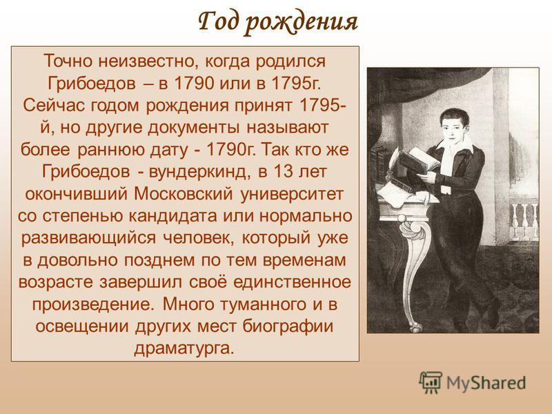 Точно неизвестно, когда родился Грибоедов – в 1790 или в 1795 г. Сейчас годом рождения принят 1795- й, но другие документы называют более раннюю дату - 1790 г. Так кто же Грибоедов - вундеркинд, в 13 лет окончивший Московский университет со степенью