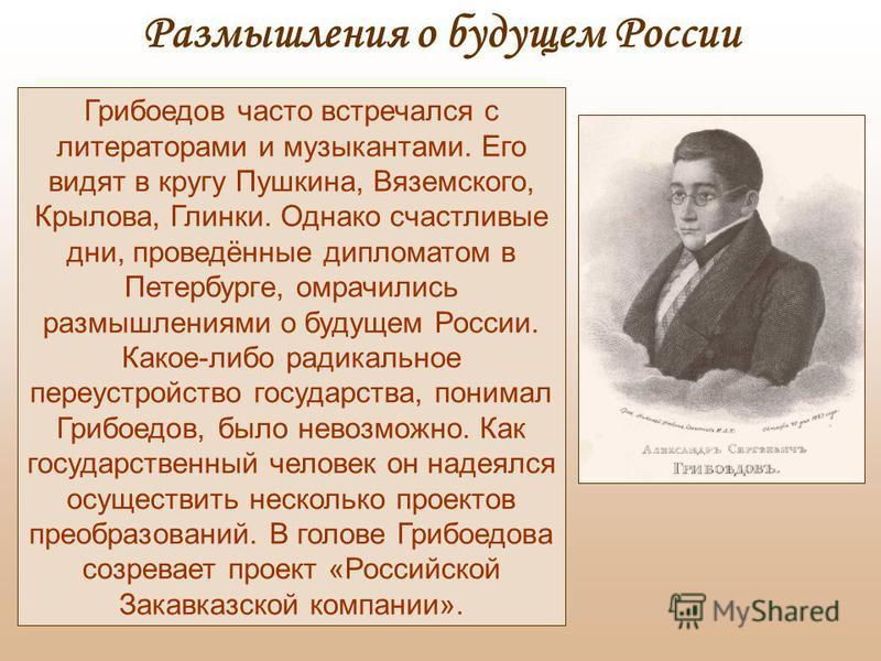 Грибоедов часто встречался с литераторами и музыкантами. Его видят в кругу Пушкина, Вяземского, Крылова, Глинки. Однако счастливые дни, проведённые дипломатом в Петербурге, омрачились размышлениями о будущем России. Какое-либо радикальное переустройс