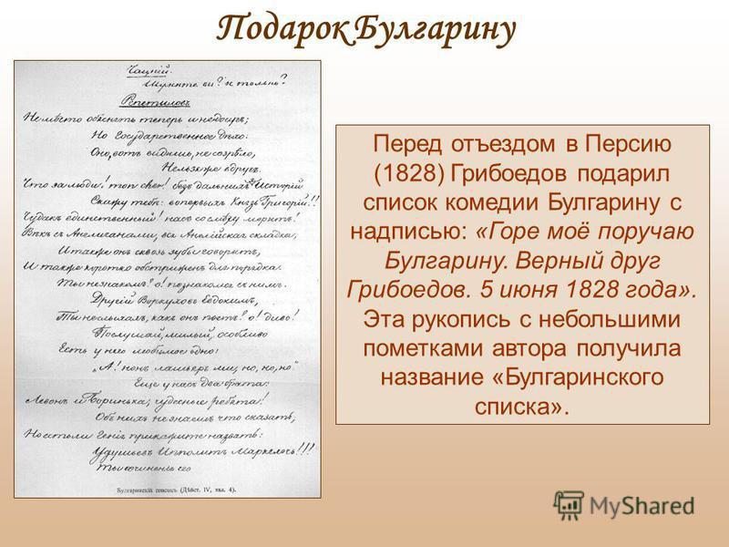 Перед отъездом в Персию (1828) Грибоедов подарил список комедии Булгарину с надписью: «Горе моё поручаю Булгарину. Верный друг Грибоедов. 5 июня 1828 года». Эта рукопись с небольшими пометками автора получила название «Булгаринского списка». Подарок