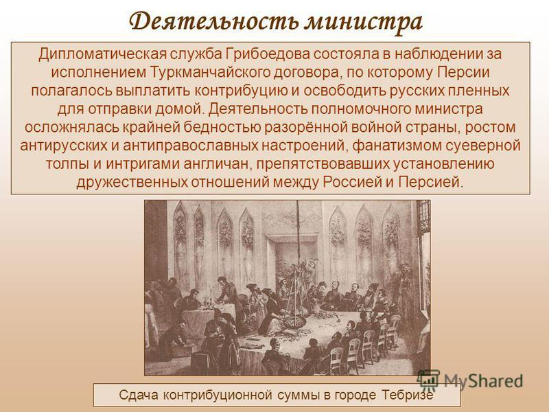 Сдача контрибуционной суммы в городе Тебризе Дипломатическая служба Грибоедова состояла в наблюдении за исполнением Туркманчайского договора, по которому Персии полагалось выплатить контрибуцию и освободить русских пленных для отправки домой. Деятель