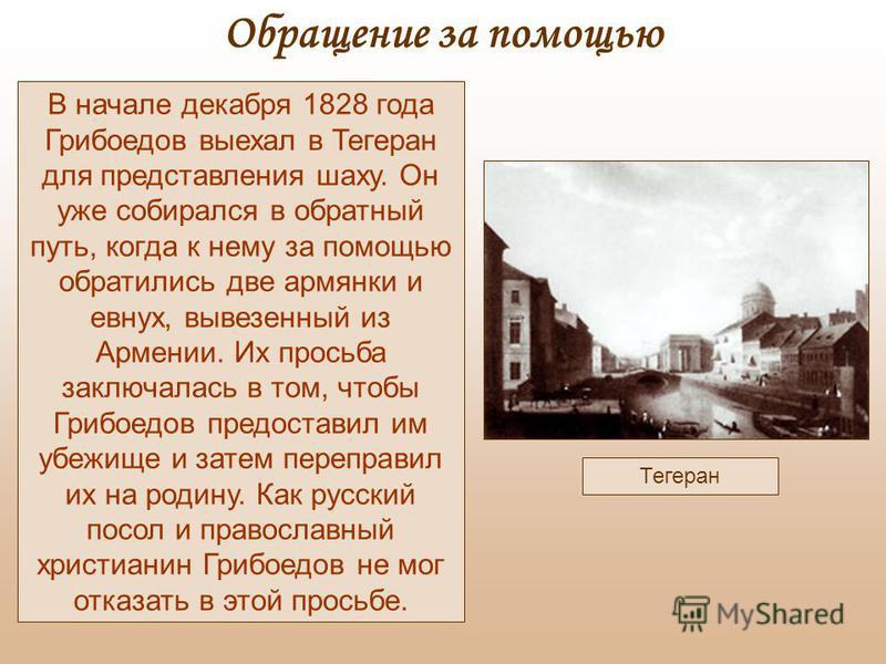 Тегеран В начале декабря 1828 года Грибоедов выехал в Тегеран для представления шаху. Он уже собирался в обратный путь, когда к нему за помощью обратились две армянки и евнух, вывезенный из Армении. Их просьба заключалась в том, чтобы Грибоедов предо