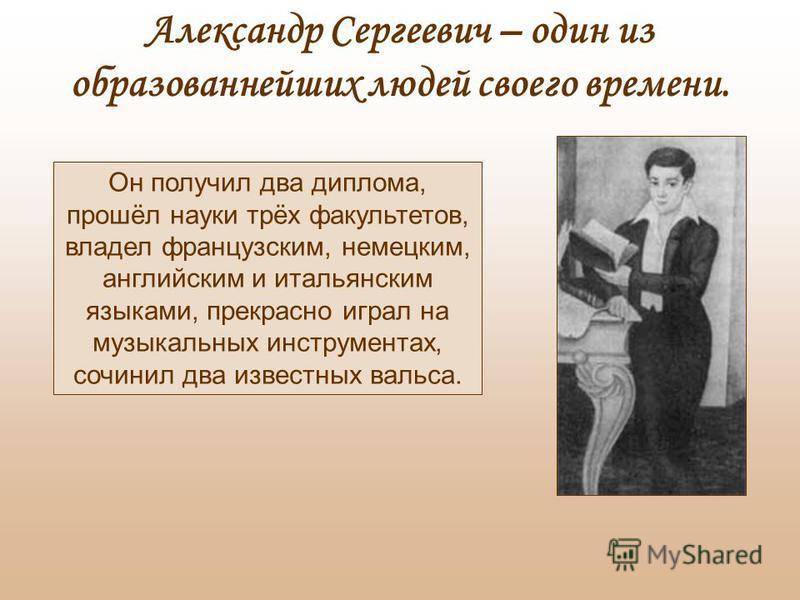 Александр Сергеевич – один из образованнейших людей своего времени. Он получил два диплома, прошёл науки трёх факультетов, владел французским, немецким, английским и итальянским языками, прекрасно играл на музыкальных инструментах, сочинил два извест