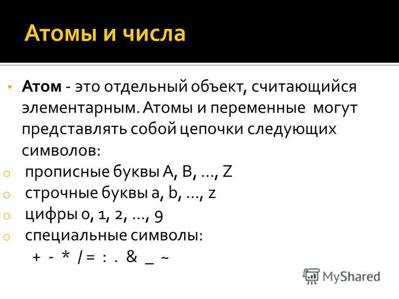 Атом - это отдельный объект, считающийся элементарным. Атомы и переменные могут представлять собой цепочки следующих символов: o прописные буквы А, В,..., Z o строчные буквы а, b,..., z o цифры 0, 1, 2,..., 9 o специальные символы: + - * / = :. & _ ~