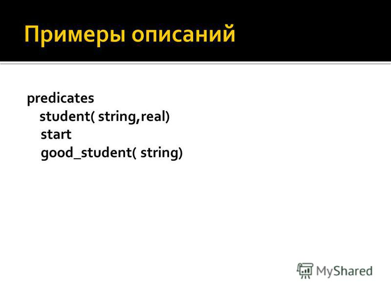 predicates student( string,real) start good_student( string)