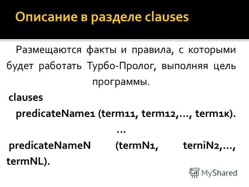 Размещаются факты и правила, с которыми будет работать Турбо-Пролог, выполняя цель программы. clauses predicateName1 (term11, term12,..., term1 к).... predicateNameN (termN1, terniN2,..., termNL).