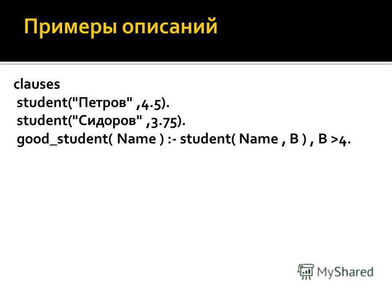 clauses student(Петров,4.5). student(Сидоров,3.75). good_student( Name ) :- student( Name, В ), В >4.