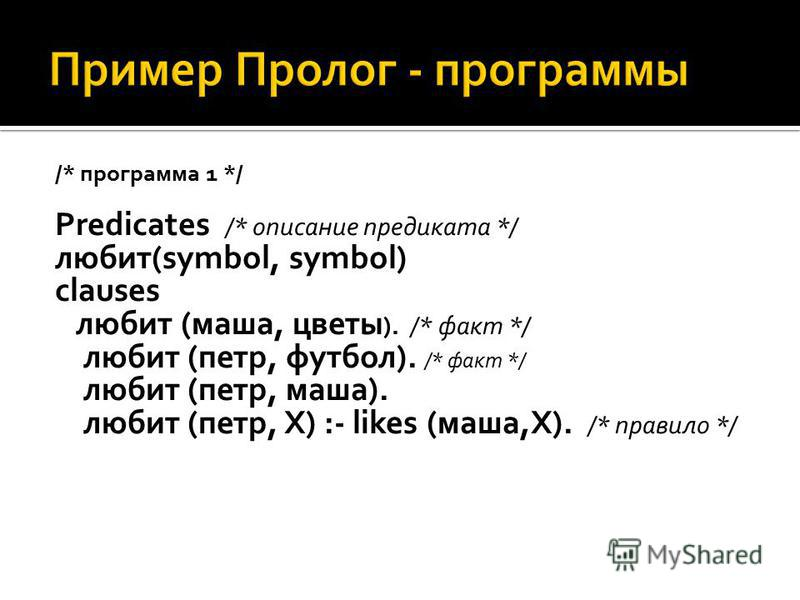 /* программа 1 */ Predicates /* описание предиката */ любит(symbol, symbol) clauses любит (маша, цветы ). /* факт */ любит (петр, футбол). /* факт */ любит (петр, маша). любит (петр, X) :- likes (маша,X). /* правило */