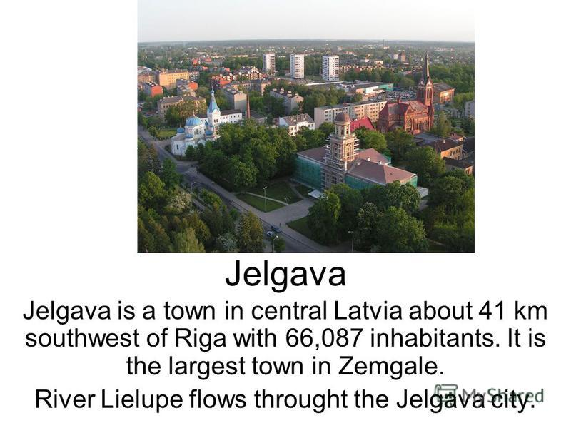 Jelgava Jelgava is a town in central Latvia about 41 km southwest of Riga with 66,087 inhabitants. It is the largest town in Zemgale. River Lielupe flows throught the Jelgava city.