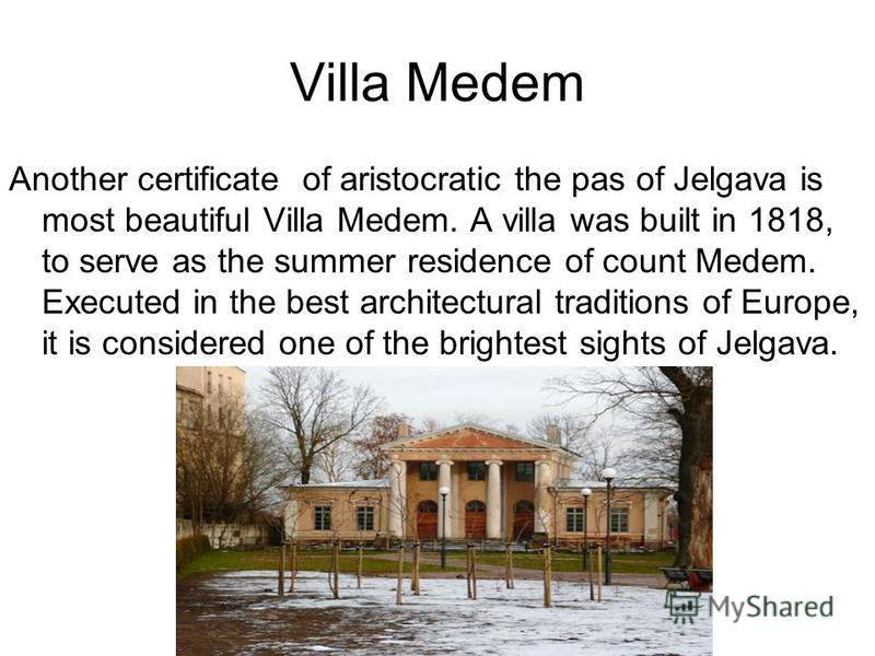 Villa Medem Another certificate of aristocratic the pas of Jelgava is most beautiful Villa Medem. A villa was built in 1818, to serve as the summer residence of count Medem. Executed in the best architectural traditions of Europe, it is considered on