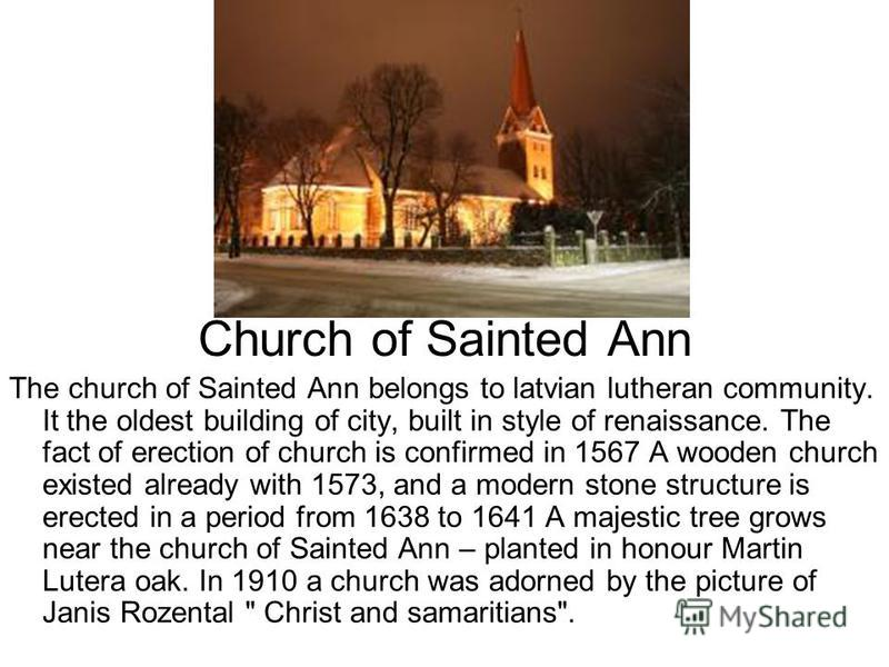 Church of Sainted Ann The church of Sainted Ann belongs to latvian lutheran community. It the oldest building of city, built in style of renaissance. The fact of erection of church is confirmed in 1567 A wooden church existed already with 1573, and a