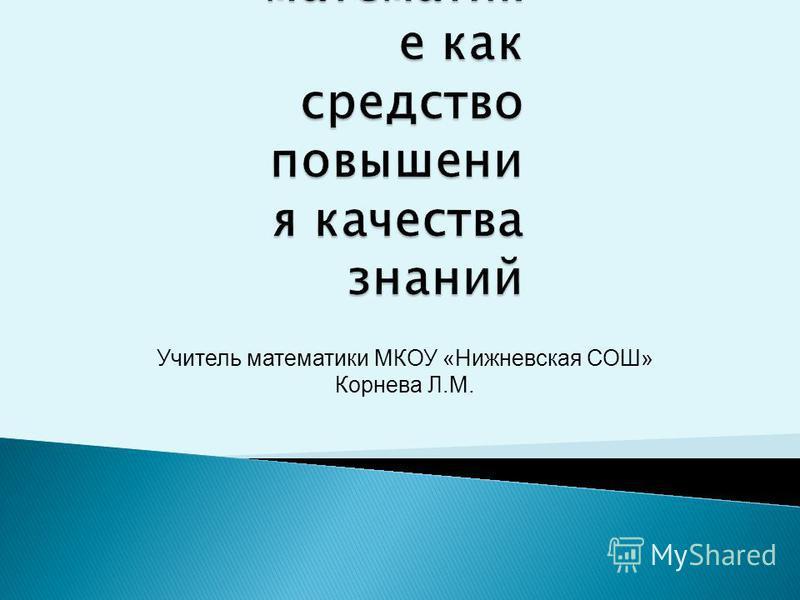 Учитель математики МКОУ «Нижневская СОШ» Корнева Л.М.