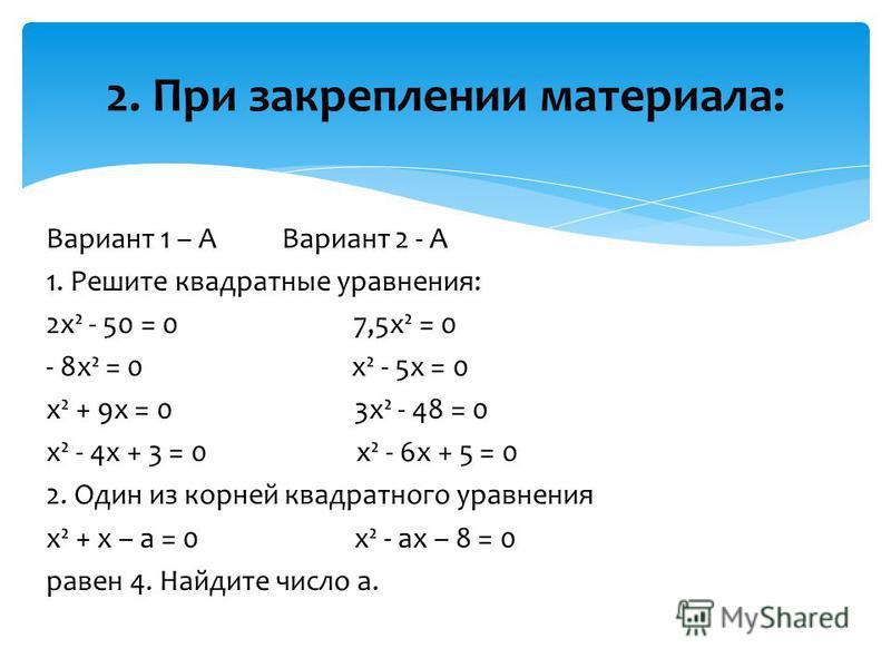 Вариант 1 – А Вариант 2 - А 1. Решите квадратные уравнения: 2 х² - 50 = 0 7,5 х² = 0 - 8 х² = 0 х² - 5 х = 0 х² + 9 х = 0 3 х² - 48 = 0 х² - 4 х + 3 = 0 х² - 6 х + 5 = 0 2. Один из корней квадратного уравнения х² + х – а = 0 х² - ах – 8 = 0 равен 4.