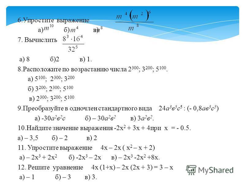 6. Упростите выражение а) б) в) 7. Вычислить а) 8 б)2 в) 1. 8. Расположите по возрастанию числа 2 300 ; 3 200 ; 5 100. а) 5 100 ; 2 300 ; 3 200 б) 3 200 ; 2 300 ; 5 100 в) 2 300 ; 3 200 ; 5 100 9. Преобразуйте в одночлен стандартного вида 24 а 3 в 5