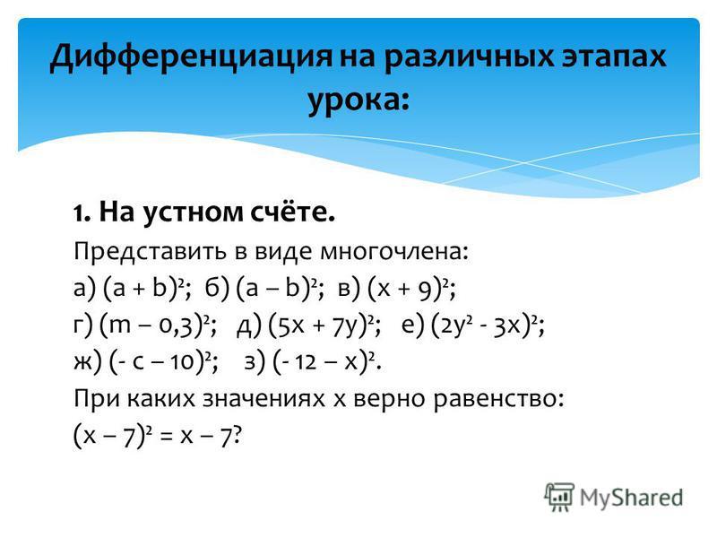 1. На устном счёте. Представить в виде многочлена: а) (a + b)²; б) (a – b)²; в) (x + 9)²; г) (m – 0,3)²; д) (5 х + 7 у)²; е) (2 у² - 3 х)²; ж) (- с – 10)²; з) (- 12 – х)². При каких значениях х верно равенство: (х – 7)² = х – 7? Дифференциация на раз