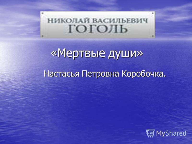«Мертвые души» «Мертвые души» Настасья Петровна Коробочка. Настасья Петровна Коробочка.