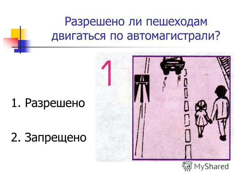 Разрешено ли пешеходам двигаться по автомагистрали? 1. Разрешено 2. Запрещено