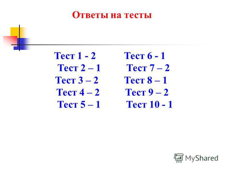 Ответы на тесты Тест 1 - 2 Тест 6 - 1 Тест 2 – 1 Тест 7 – 2 Тест 3 – 2 Тест 8 – 1 Тест 4 – 2 Тест 9 – 2 Тест 5 – 1 Тест 10 - 1