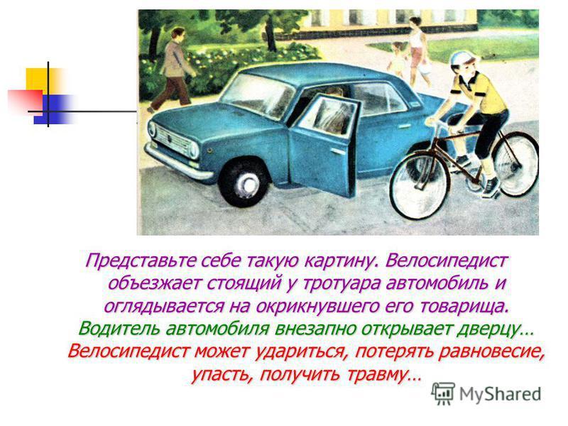 Представьте себе такую картину. Велосипедист объезжает стоящий у тротуара автомобиль и оглядывается на окрикнувшего его товарища. Водитель автомобиля внезапно открывает дверцу… Велосипедист может удариться, потерять равновесие, упасть, получить травм