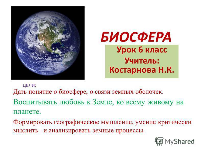 БИОСФЕРА Урок 6 класс Учитель: Костарнова Н.К. ЦЕЛИ: Дать понятие о биосфере, о связи земных оболочек. Воспитывать любовь к Земле, ко всему живому на планете. Формировать географическое мышление, умение критически мыслить и анализировать земные проце