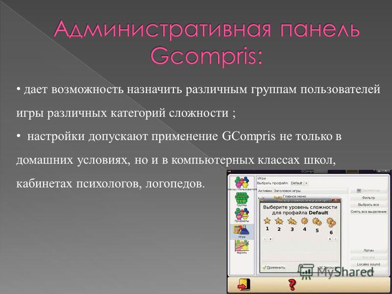 дает возможность назначить различным группам пользователей игры различных категорий сложности ; настройки допускают применение GCompris не только в домашних условиях, но и в компьютерных классах школ, кабинетах психологов, логопедов.