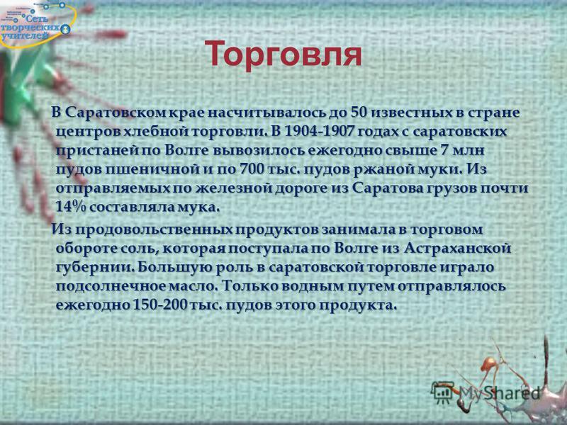 Торговля В Саратовском крае насчитывалось до 50 известных в стране центров хлебной торговли. В 1904-1907 годах с саратовских пристаней по Волге вывозилось ежегодно свыше 7 млн пудов пшеничной и по 700 тыс. пудов ржаной муки. Из отправляемых по железн