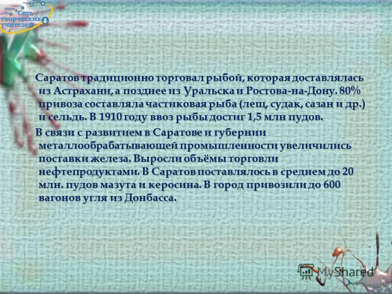 Саратов традиционно торговал рыбой, которая доставлялась из Астрахани, а позднее из Уральска и Ростова-на-Дону. 80% привоза составляла частиковая рыба (лещ, судак, сазан и др.) и сельдь. В 1910 году ввоз рыбы достиг 1,5 млн пудов. В связи с развитием