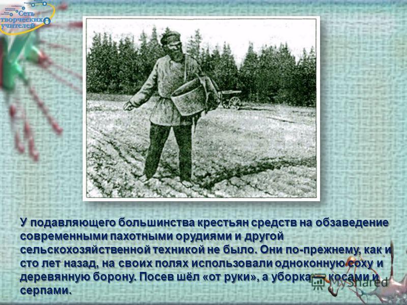 У подавляющего большинства крестьян средств на обзаведение современными пахотными орудиями и другой сельскохозяйственной техникой не было. Они по-прежнему, как и сто лет назад, на своих полях использовали одноконную соху и деревянную борону. Посев шё