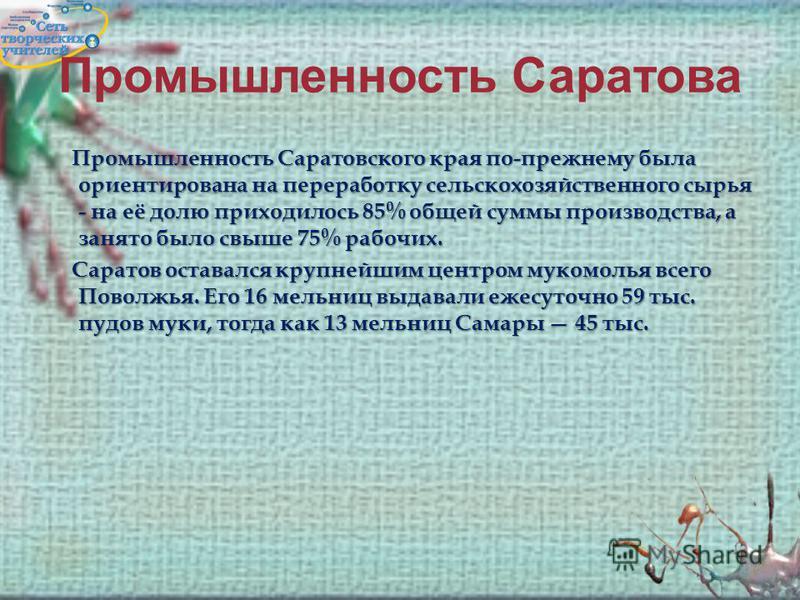 Промышленность Саратова Промышленность Саратовского края по-прежнему была ориентирована на переработку сельскохозяйственного сырья - на её долю приходилось 85% общей суммы производства, а занято было свыше 75% рабочих. Саратов оставался крупнейшим це