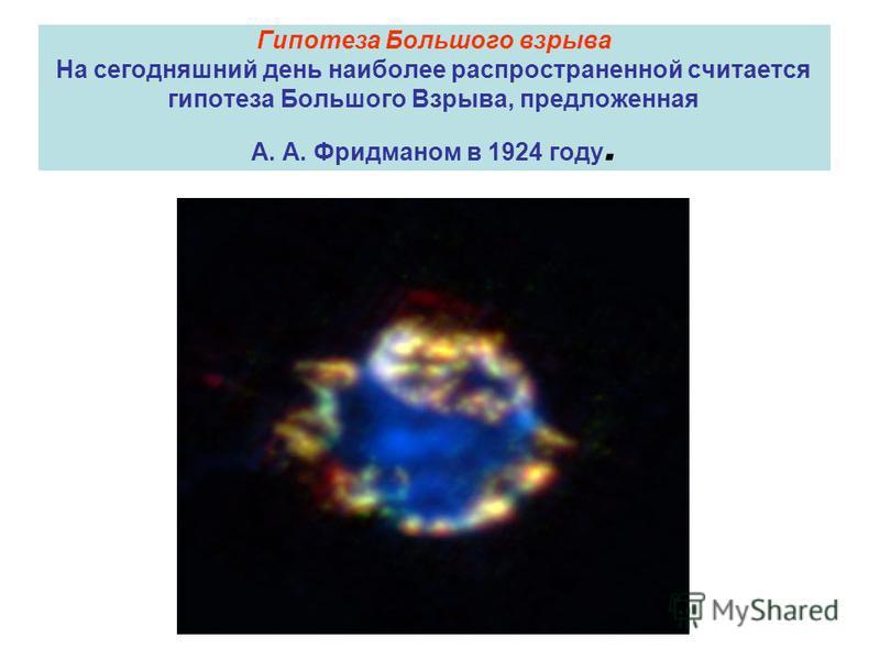 Гипотеза Большого взрыва На сегодняшний день наиболее распространенной считается гипотеза Большого Взрыва, предложенная А. А. Фридманом в 1924 году.