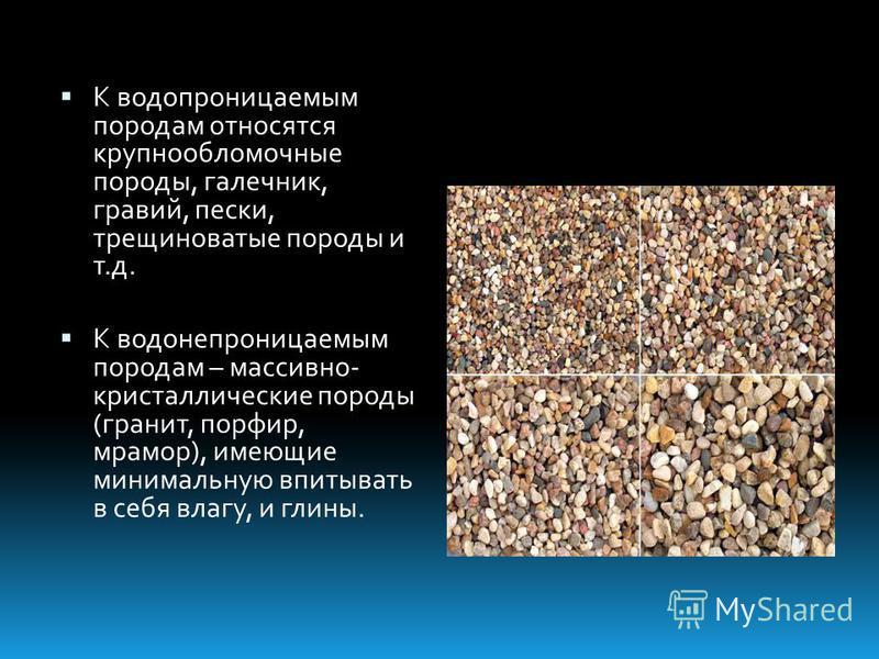 К водопроницаемым породам относятся крупнообломочные породы, галечник, гравий, пески, трещиноватые породы и т.д. К водонепроницаемым породам – массивно- кристаллические породы (гранит, порфир, мрамор), имеющие минимальную впитывать в себя влагу, и гл