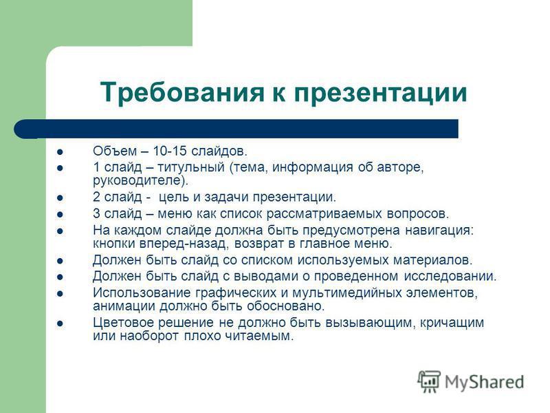 Требования к презентации Объем – 10-15 слайдов. 1 слайд – титульный (тема, информация об авторе, руководителе). 2 слайд - цель и задачи презентации. 3 слайд – меню как список рассматриваемых вопросов. На каждом слайде должна быть предусмотрена навига