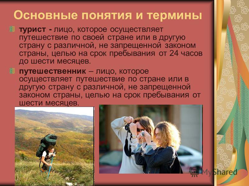 Основные понятия и термины турист - лицо, которое осуществляет путешествие по своей стране или в другую страну с различной, не запрещенной законом страны, целью на срок пребывания от 24 часов до шести месяцев. путешественник – лицо, которое осуществл