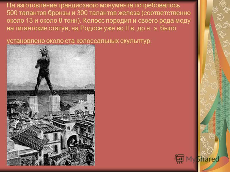 На изготовление грандиозного монумента потребовалось 500 талантов бронзы и 300 талантов железа (соответственно около 13 и около 8 тонн). Колосс породил и своего рода моду на гигантские статуи, на Родосе уже во II в. до н. э. было установлено около ст