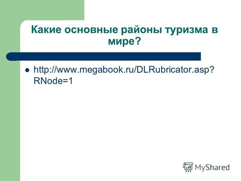 Какие основные районы туризма в мире? http://www.megabook.ru/DLRubricator.asp? RNode=1