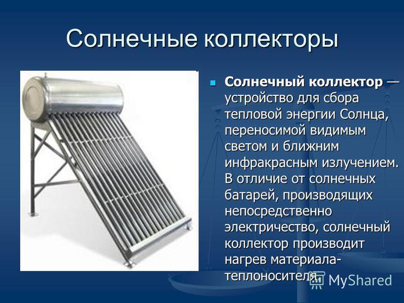 Солнечные коллекторы Солнечный коллектор устройство для сбора тепловой энергии Солнца, переносимой видимым светом и ближним инфракрасным излучением. В отличие от солнечных батарей, производящих непосредственно электричество, солнечный коллектор произ