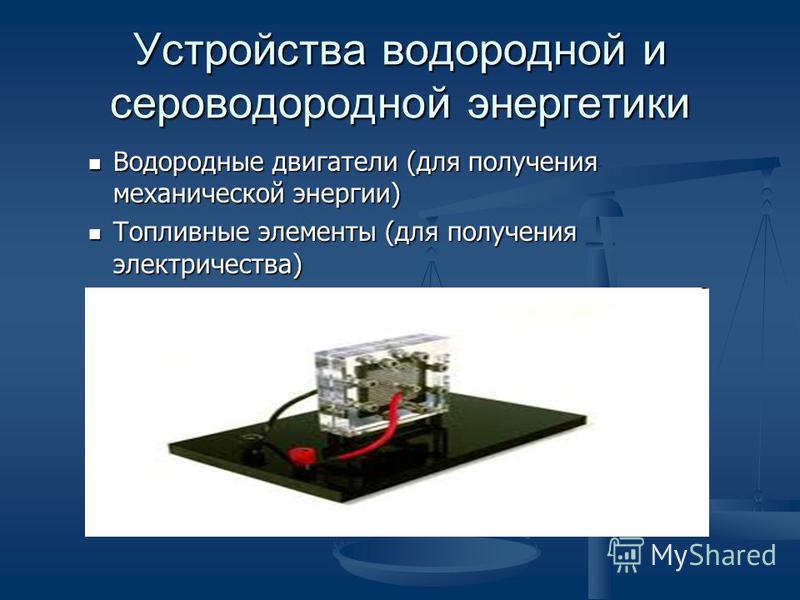 Устройства водородной и сероводородной энергиитики Водородные двигатели (для получения механической энергии) Водородные двигатели (для получения механической энергии) Топливные элементы (для получения электричества) Топливные элементы (для получения