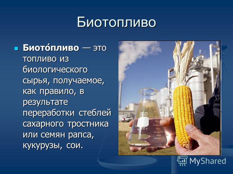 Биотопливо Биото́пливо это топливо из биологического сырья, получаемое, как правило, в результате переработки стеблей сахарного тростника или семян рапса, кукурузы, сои. Биото́пливо это топливо из биологического сырья, получаемое, как правило, в резу