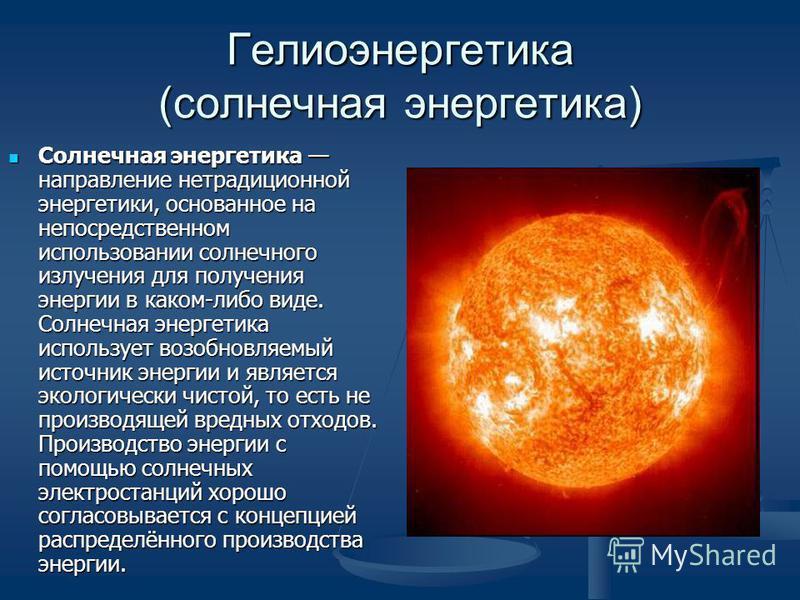 Гелиоэнергиитика (солнечная энергиитика) Солнечная энергиитика направление нетрадиционной энергиитики, основанное на непосредственном использовании солнечного излучения для получения энергии в каком-либо виде. Солнечная энергиитика использует возобно