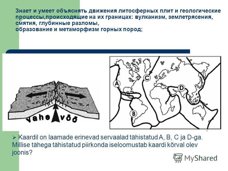 Kaardil on laamade erinevad servaalad tähistatud A, B, C ja D-ga. Millise tähega tähistatud piirkonda iseloomustab kaardi kõrval olev joonis? Знает и умеет объяснять движения литосферных плит и геологические процессы,происходящие на их границах: вулк