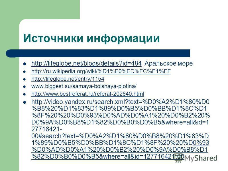 Источники информации http://lifeglobe.net/blogs/details?id=484 Аральское море http://lifeglobe.net/blogs/details?id=484 http://ru.wikipedia.org/wiki/%D1%E0%ED%FC%F1%FF http://lifeglobe.net/entry/1154 www.biggest.su/samaya-bolshaya-plotina/ http://www