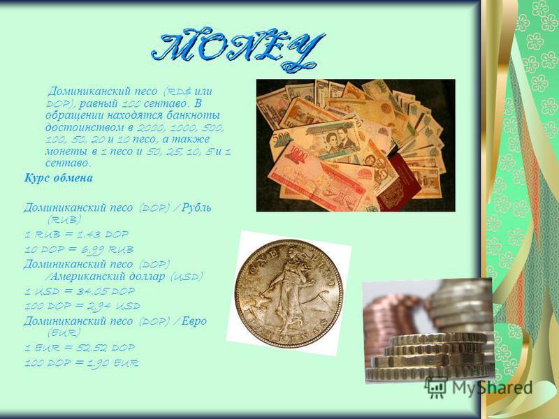 MONEY Доминиканский песо (RD$ или DOP), равный 100 сентаво. В обращении находятся банкноты достоинством в 2000, 1000, 500, 100, 50, 20 и 10 песо, а также монеты в 1 песо и 50, 25, 10, 5 и 1 сентаво. Курс обмена Доминиканский песо (DOP) / Рубль (RUB)