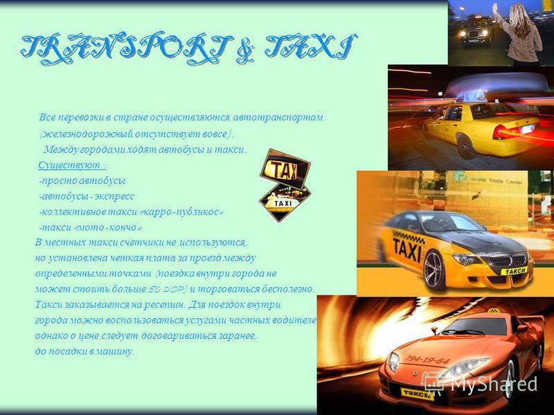 TRANSPORT & TAXI Все перевозки в стране осуществляются автотранспортом ( железнодорожный отсутствует вовсе ). Между городами ходят автобусы и такси. Существуют : - просто автобусы - автобусы - экспресс - коллективное такси « каро - публикос » - такси