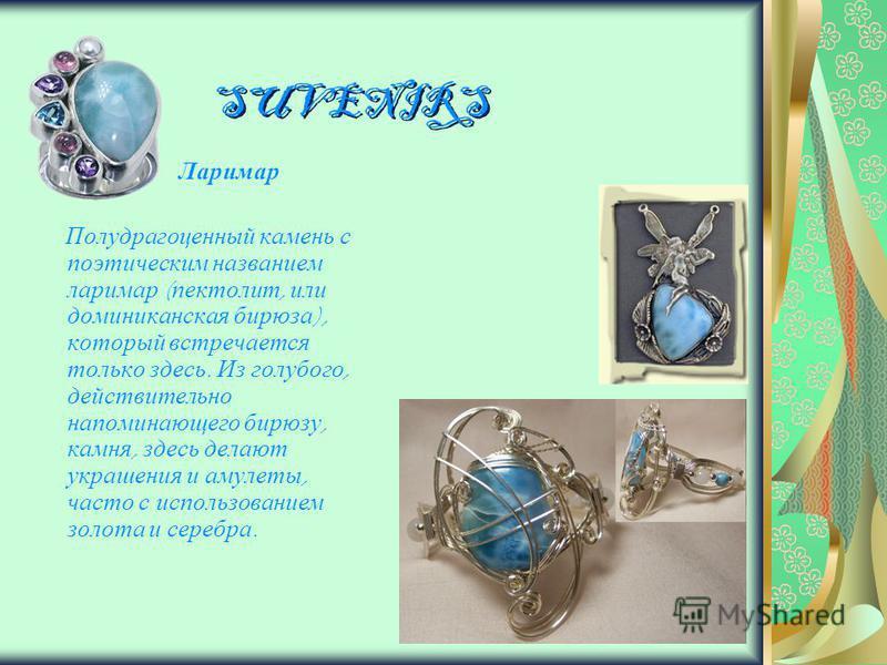 SUVENIRS Ларимар Полудрагоценный камень с поэтическим названием ларимар ( пектолит, или доминиканская бирюза ), который встречается только здесь. Из голубого, действительно напоминающего бирюзу, камня, здесь делают украшения и амулеты, часто с исполь