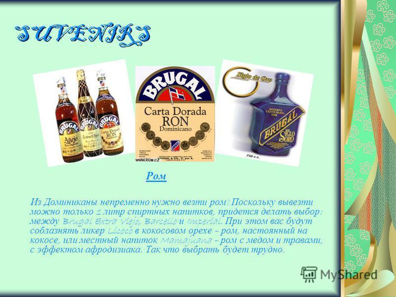 SUVENIRS Ром Из Доминиканы непременно нужно везти ром ! Поскольку вывезти можно только 1 литр спиртных напитков, придется делать выбор : между Brugal Extra Viejo, Barcello и Imperial. При этом вас будут соблазнять ликер Licoco в кокосовом орехе – ром