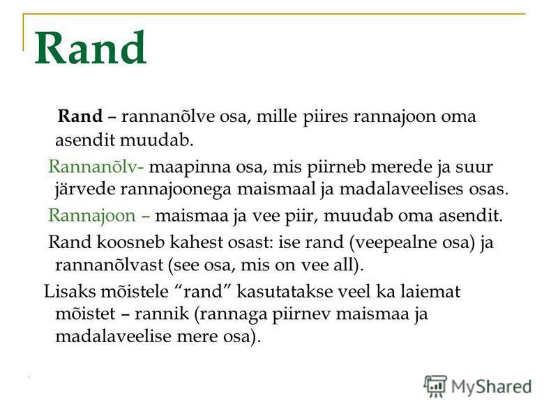 Rand Rand – rannanõlve osa, mille piires rannajoon oma asendit muudab. Rannanõlv- maapinna osa, mis piirneb merede ja suur järvede rannajoonega maismaal ja madalaveelises osas. Rannajoon – maismaa ja vee piir, muudab oma asendit. Rand koosneb kahest