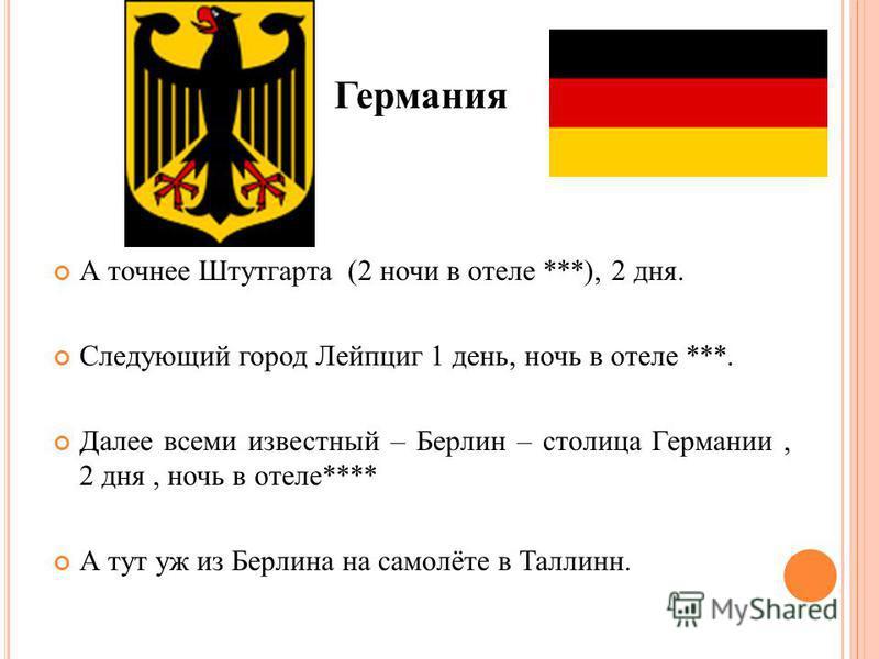 Германия А точнее Штутгарта (2 ночи в отеле ***), 2 дня. Следующий город Лейпциг 1 день, ночь в отеле ***. Далее всеми известный – Берлин – столица Германии, 2 дня, ночь в отеле**** А тут уж из Берлина на самолёте в Таллинн.