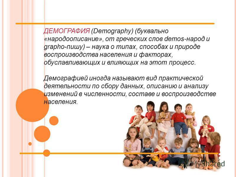 ДЕМОГРАФИЯ (Demography) (буквально «народу описание», от греческих слов demos-народ и grapho-пишу) – наука о типах, способах и природе воспроизводства населения и факторах, обуславливающих и влияющих на этот процесс. Демографией иногда называют вид п